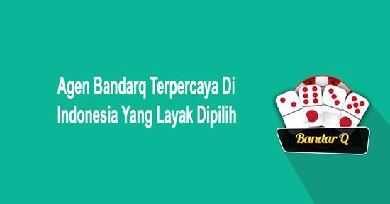 Agen Bandarq Terpercaya Di Indonesia Yang Layak Dipilih